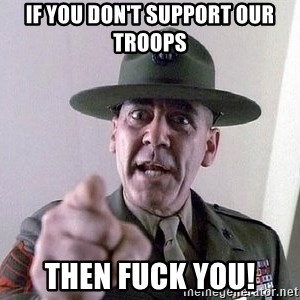 Military logic - If you don't support our troops then fuck you!