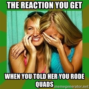 Laughing Girls  - The reaction you get When you told her you rode quads