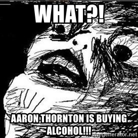 Gasp - WHat?! Aaron Thornton is buying alcohol!!!