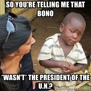 Skeptical 3rd World Kid - so you're telling me that bono *wasn't* the president of the u.n.?
