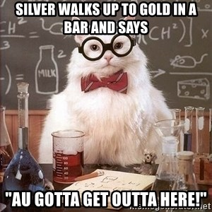 "Chemist cat - Silver walks up to gold in a bar and says ""Au gotta get outta here!"""