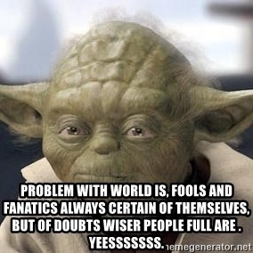 Master Yoda - Problem with world is, fools and fanatics always certain of themselves, but of doubts wiser people full are .  Yeesssssss.