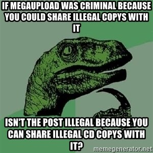 Philosoraptor - If megaupload was criminal because you could share illegal copys with it Isn't the post illegal because you can share illegal CD copys with it?