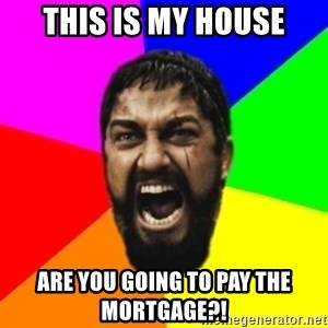 sparta - this is my house are you going to pay the mortgage?!