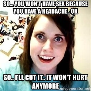 overly jealous girlfriend - So... you won't have Sex because you have a headache.. OK So.. I'll cut it.. It won't hurt anymore
