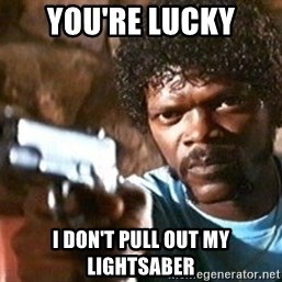 Pulp Fiction - you're lucky i don't pull out my lightsaber