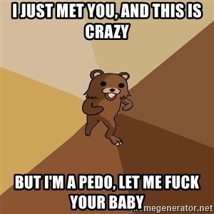 Pedo Bear From Beyond - I just met you, And this is crazy but i'm a pedo, let me fuck your baby