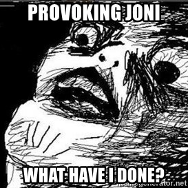 Gasp - Provoking joni what have i done?