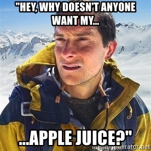 "Bear Grylls Loneliness - ""hey, why doesn't anyone want my... ...apple juice?"""