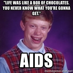 "Bad Luck Brian - ""Life WAS like a box of chocolates. You never know what you're gonna get.""  aids"