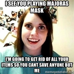 novia obsesiva - i see you playing majoras mask  i'm going to get rid of all your items so you cant save anyone but me