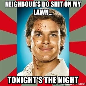 DEXTER MORGAN  - NEIGHBOUR'S DO SHIT ON MY LAWN... tONIGHT'S THE NIGHT