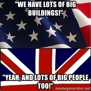 "Americabritain - ""WE HAVE LOTS OF BIG BUILDINGS!"" ""YEAH, AND LOTS OF BIG PEOPLE TOO!"""