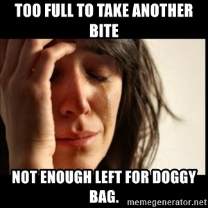First World Problems - TOO FULL TO TAKE ANOTHER BITE NOT ENOUGH LEFT FOR DOGGY BAG.