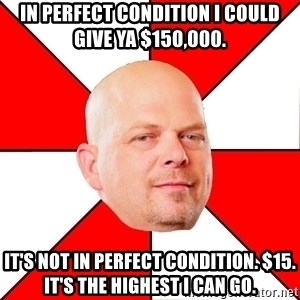 Pawn Stars - IN PERFECT CONDITION I COULD GIVE YA $150,000. IT'S NOT IN PERFECT CONDITION. $15. IT'S THE HIGHEST I CAN GO.