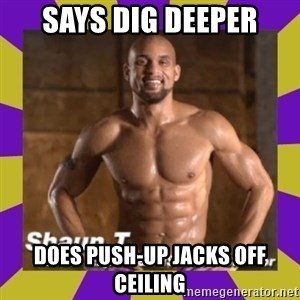 Insanity Shaun T - says dig deeper does push-up jacks off ceiling