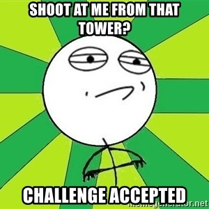 Challenge Accepted 2 - Shoot At me From that tower? Challenge Accepted
