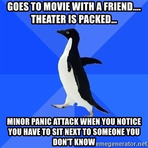 Socially Awkward Penguin - Goes to movie with a friend.... THEATER is packed...  minor panic attack when you notice you have to sit next to someone you don't know