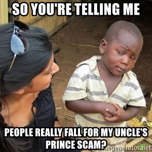 Skeptical 3rd World Kid - sO YOU'RE TELLING ME people really fall for my uncle's prince scam?