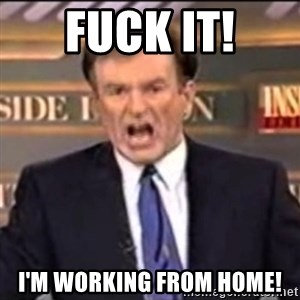 Bill O'Reilly fuck it - fuck it! i'm working from home!