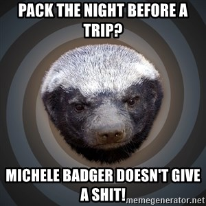 Fearless Honeybadger - Pack the night before a trip? Michele Badger doesn't give a sHit!