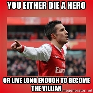 Robin Van Persie Meme - YOU EITHER DIE A HERO OR LIVE LONG ENOUGH TO BECOME THE VILLIAN