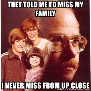 Family Man - They told me i'd miss my family i never miss from up close