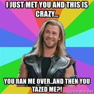 Overly Accepting Thor - I just met you and this is crazy... you ran me over..and then you tazed me?!