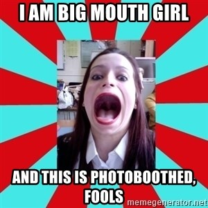 Big Mouth Girl - i am big mouth girl and this is photoboothed, fools