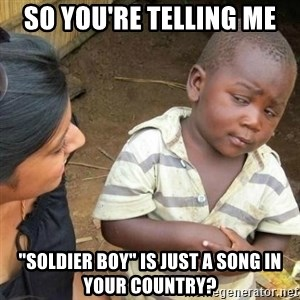 """Sceptic third world kid - So you're telling me """"Soldier boy"""" is just a song in your country?"""