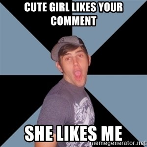 Overly Excited Eric - Cute girl likes your comment she likes me