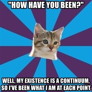 """Autistic Kitten - """"How have you been?"""" Well, my existence is a continuum, so I've been what I am at each point"""
