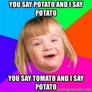 I can count to potato - You say potato and i say potato you say tomato and i say potato