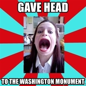 Big Mouth Girl - GAVE HEAD TO THE WASHINGTON MONUMENT