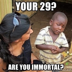 Skeptical African Child - your 29? are you immortal?
