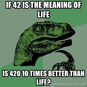 Philosoraptor - If 42 is the meaning of life Is 420 10 times better than life?