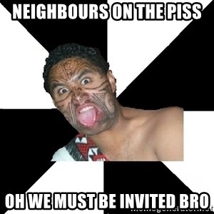 Maori Guy - Neighbours on the piss oh we must be invited bro