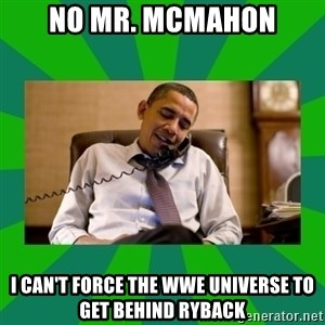 obama phone call - No Mr. McMahon I can't force the wwe universe to get behind ryback