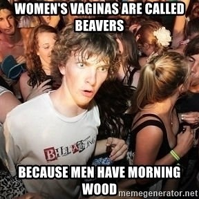 Sudden Realization Ralph - women's vaginas are called beavers because men have morning wood