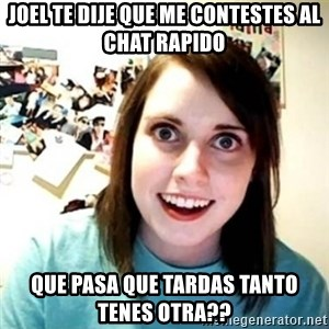 Overly Attached Girlfriend creepy - joel te dije que me contestes al chat rapido que pasa que tardas tanto tenes otra??