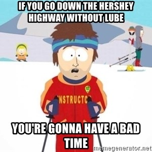 South Park Ski Teacher - if you go down the hershey highway without lube you're gonna have a bad time