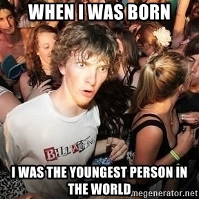 Sudden Realization Ralph - When i was born i was the youngest person in the world