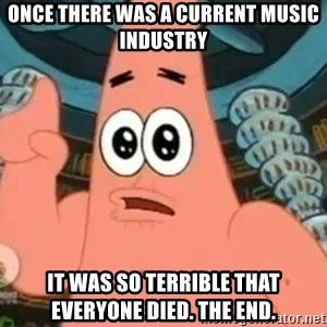 Patrick Says - once there was a current music industry it was so terrible that everyone died. The end.