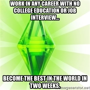 Sims - work in any career with no college education or job interview... become the best in the world in two weeks.