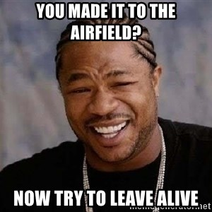 Yo Dawg - you made it to the airfield? now try to leave alive