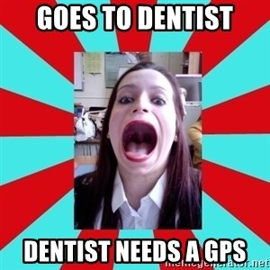 Big Mouth Girl - GOES TO DENTIST DENTIST NEEDS A GPS