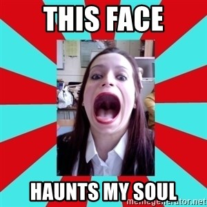 Big Mouth Girl - this face haunts my soul