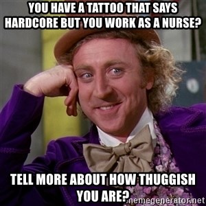 Willy Wonka - You have a tattoo that says Hardcore but you work as a nurse? Tell more about how thuggish you are?