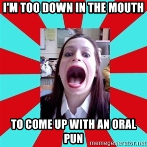 Big Mouth Girl - I'M TOO DOWN IN THE MOUTH TO COME UP WITH AN ORAL PUN