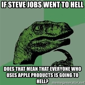 Philosoraptor - If steve jobs went to hell does that mean that everyone who uses apple products is going to hell?